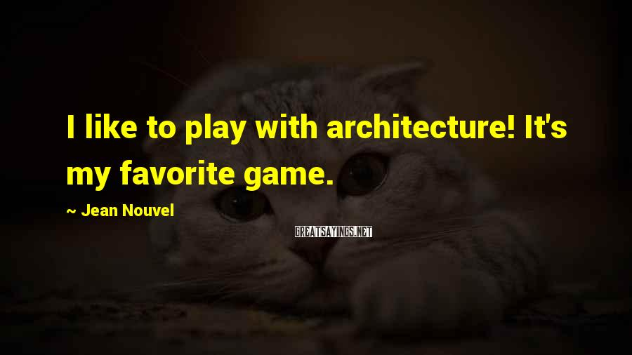Jean Nouvel Sayings: I like to play with architecture! It's my favorite game.