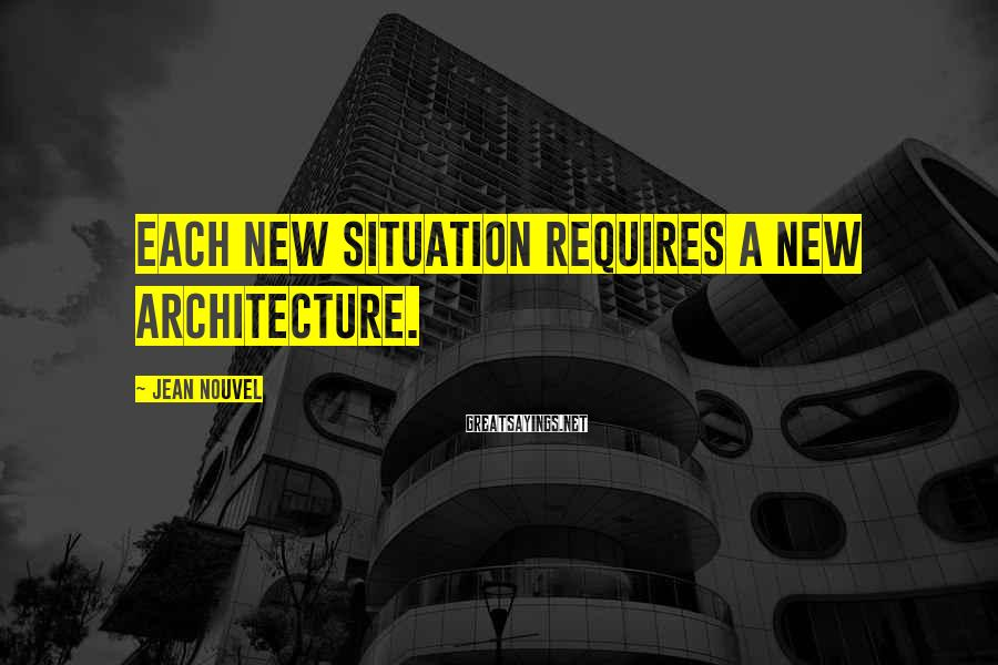 Jean Nouvel Sayings: Each new situation requires a new architecture.
