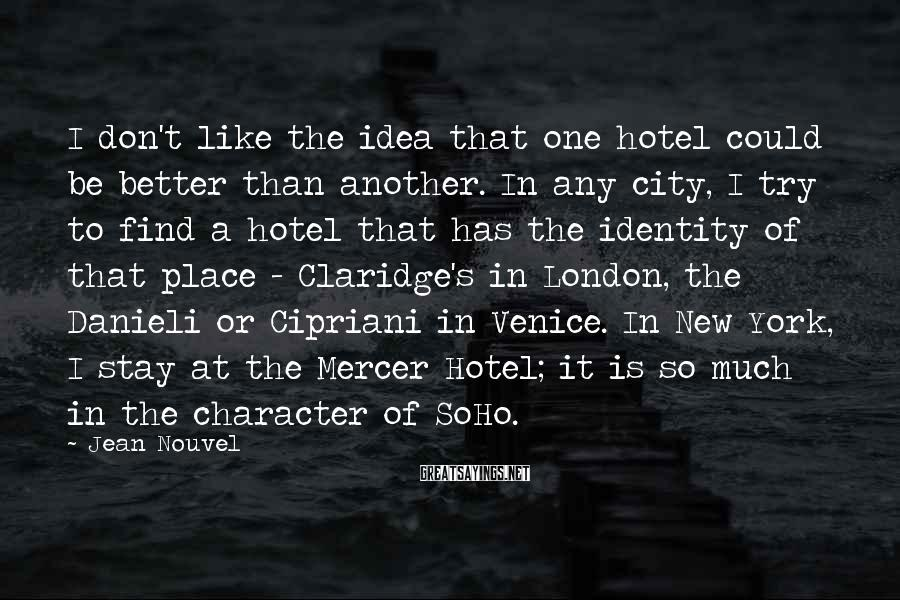 Jean Nouvel Sayings: I don't like the idea that one hotel could be better than another. In any