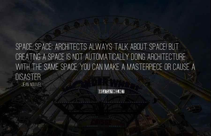 Jean Nouvel Sayings: Space, space: architects always talk about space! But creating a space is not automatically doing