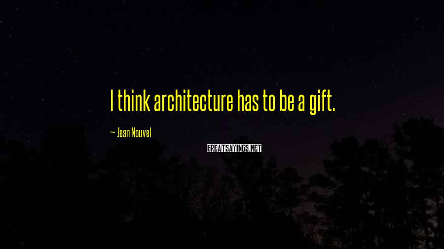 Jean Nouvel Sayings: I think architecture has to be a gift.