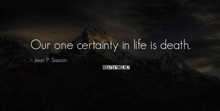 Jean P. Sasson Sayings: Our one certainty in life is death.
