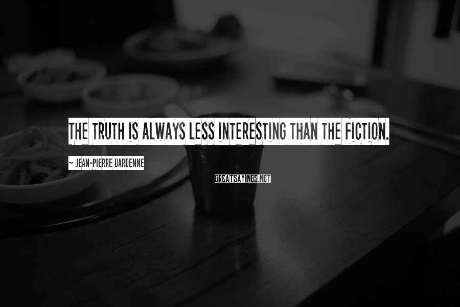 Jean-Pierre Dardenne Sayings: The truth is always less interesting than the fiction.