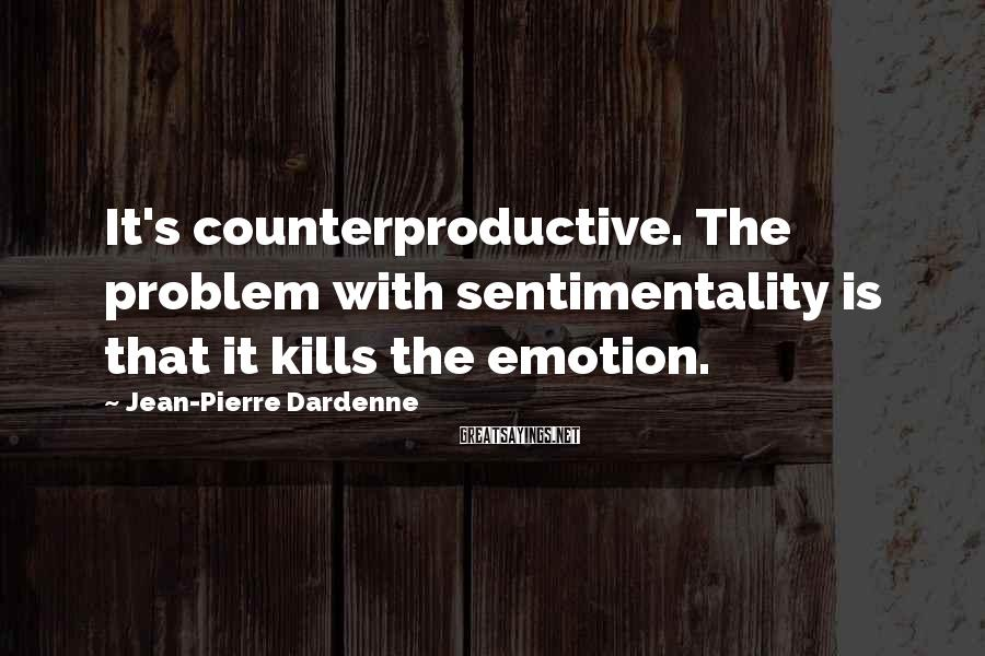 Jean-Pierre Dardenne Sayings: It's counterproductive. The problem with sentimentality is that it kills the emotion.
