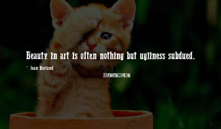 Jean Rostand Sayings: Beauty in art is often nothing but ugliness subdued.