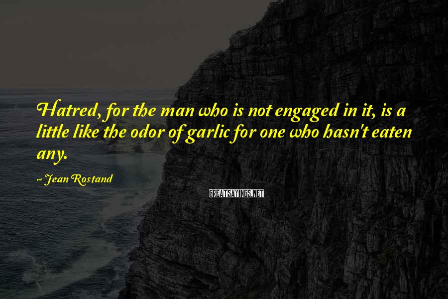 Jean Rostand Sayings: Hatred, for the man who is not engaged in it, is a little like the