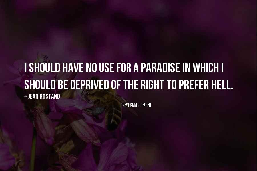 Jean Rostand Sayings: I should have no use for a paradise in which I should be deprived of