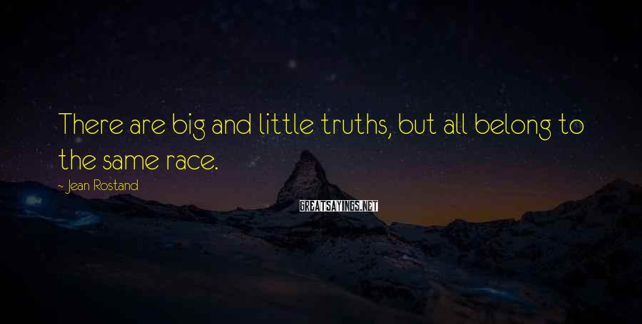 Jean Rostand Sayings: There are big and little truths, but all belong to the same race.