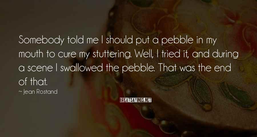 Jean Rostand Sayings: Somebody told me I should put a pebble in my mouth to cure my stuttering.