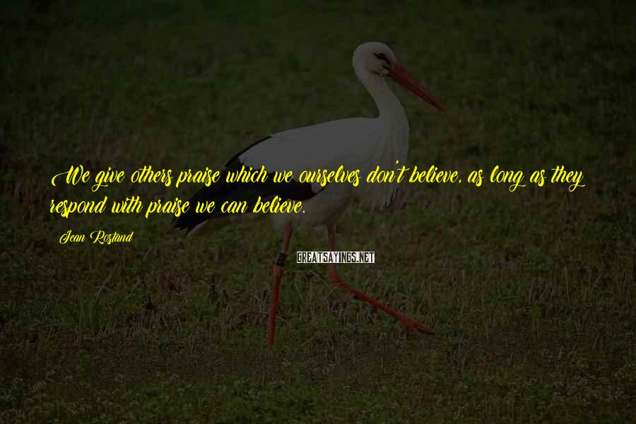 Jean Rostand Sayings: We give others praise which we ourselves don't believe, as long as they respond with