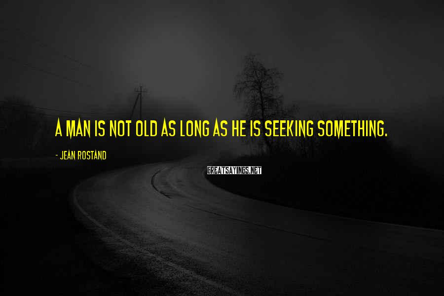 Jean Rostand Sayings: A man is not old as long as he is seeking something.