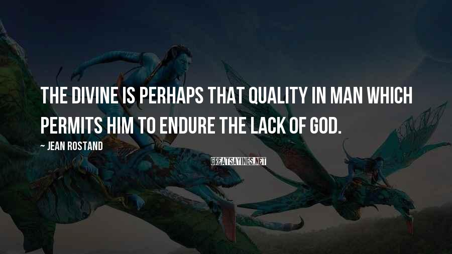 Jean Rostand Sayings: The divine is perhaps that quality in man which permits him to endure the lack