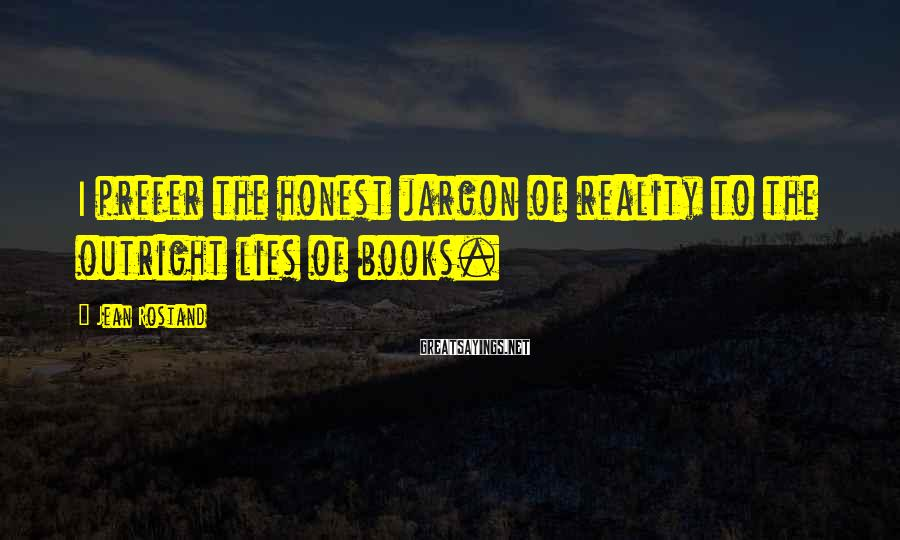 Jean Rostand Sayings: I prefer the honest jargon of reality to the outright lies of books.
