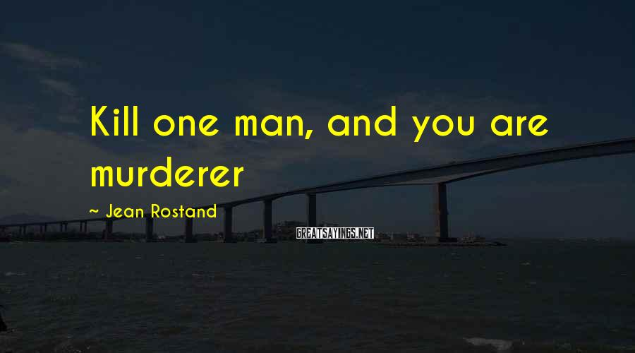 Jean Rostand Sayings: Kill one man, and you are murderer