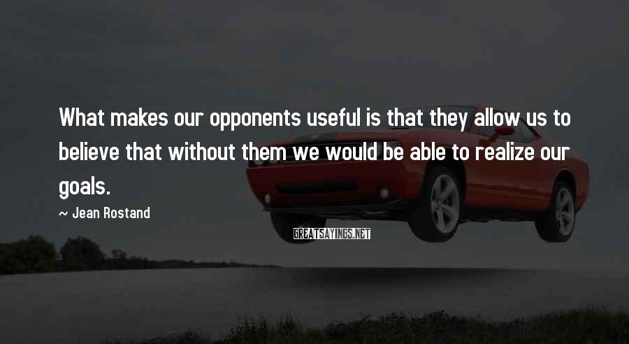 Jean Rostand Sayings: What makes our opponents useful is that they allow us to believe that without them