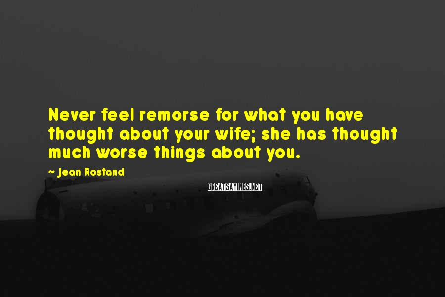 Jean Rostand Sayings: Never feel remorse for what you have thought about your wife; she has thought much