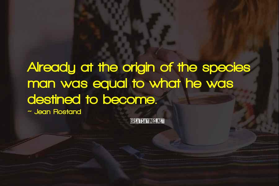 Jean Rostand Sayings: Already at the origin of the species man was equal to what he was destined