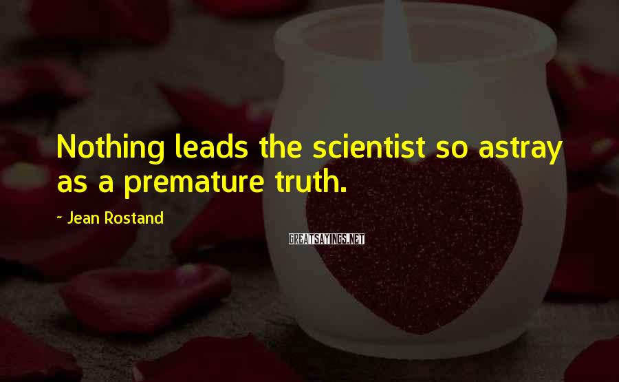 Jean Rostand Sayings: Nothing leads the scientist so astray as a premature truth.