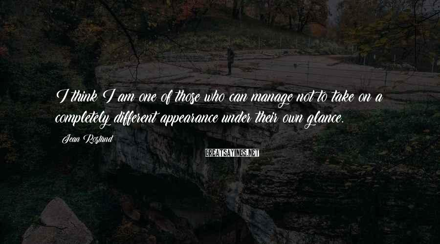 Jean Rostand Sayings: I think I am one of those who can manage not to take on a