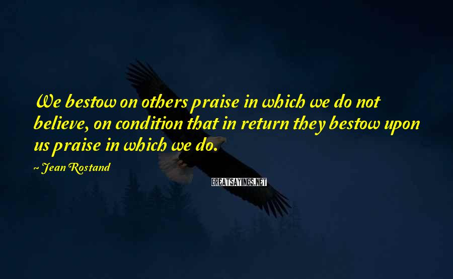 Jean Rostand Sayings: We bestow on others praise in which we do not believe, on condition that in