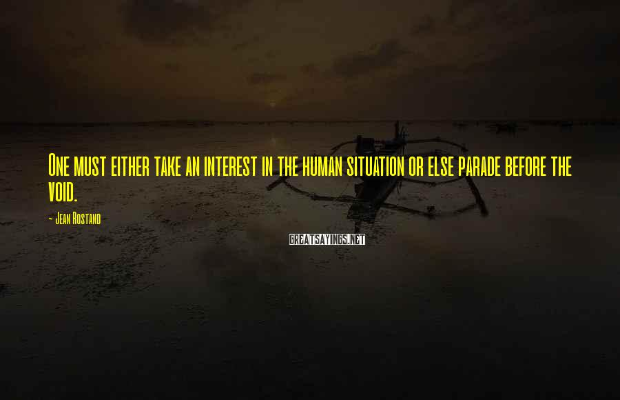 Jean Rostand Sayings: One must either take an interest in the human situation or else parade before the
