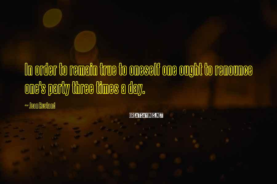 Jean Rostand Sayings: In order to remain true to oneself one ought to renounce one's party three times