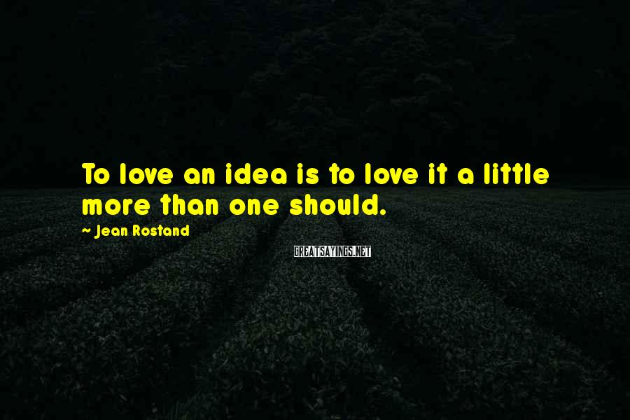 Jean Rostand Sayings: To love an idea is to love it a little more than one should.