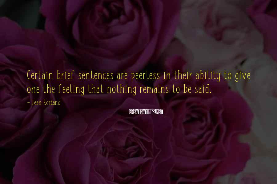 Jean Rostand Sayings: Certain brief sentences are peerless in their ability to give one the feeling that nothing