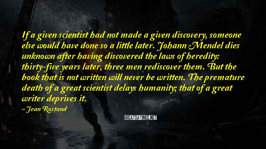 Jean Rostand Sayings: If a given scientist had not made a given discovery, someone else would have done