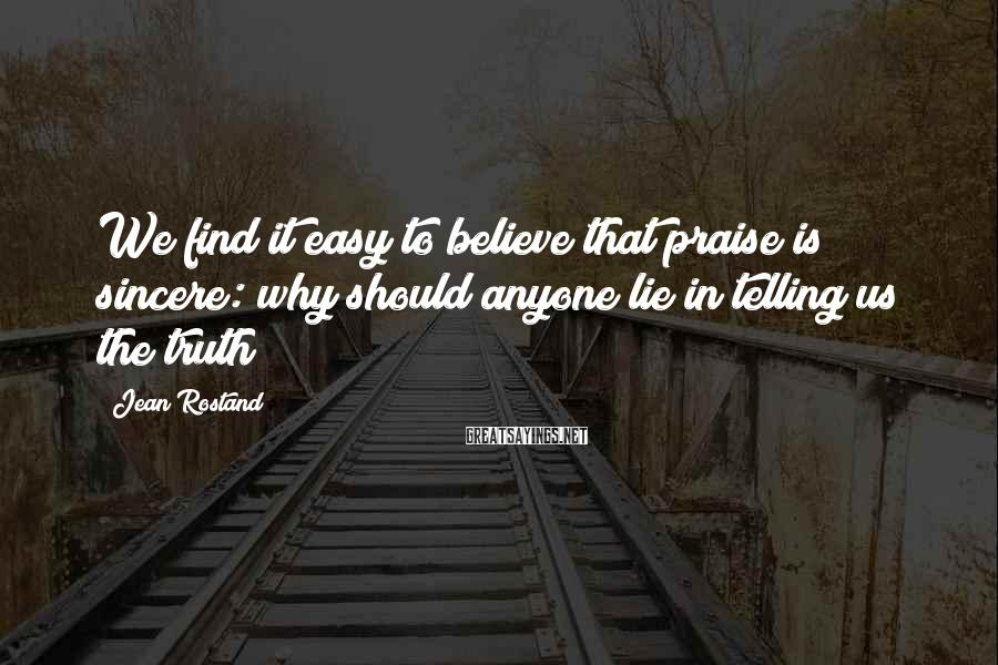 Jean Rostand Sayings: We find it easy to believe that praise is sincere: why should anyone lie in