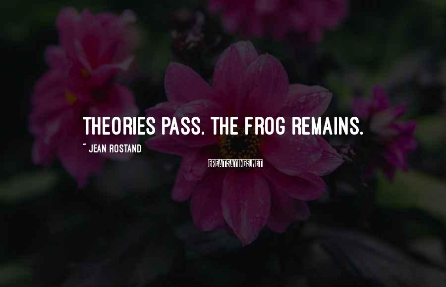 Jean Rostand Sayings: Theories pass. The frog remains.