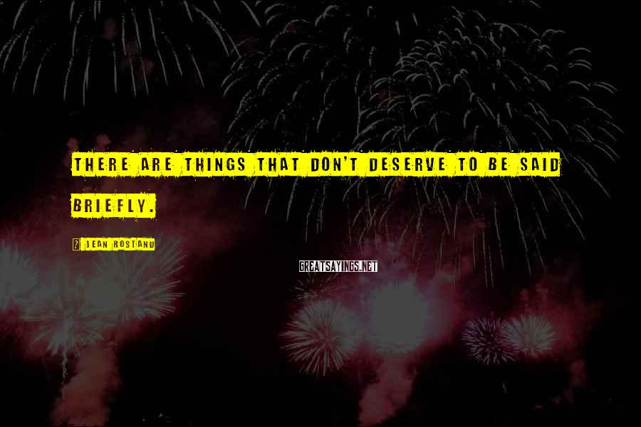 Jean Rostand Sayings: There are things that don't deserve to be said briefly.