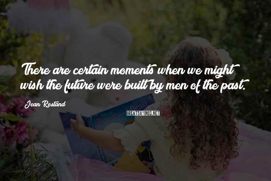Jean Rostand Sayings: There are certain moments when we might wish the future were built by men of