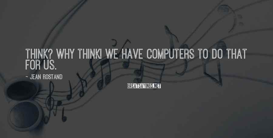 Jean Rostand Sayings: Think? Why think! We have computers to do that for us.