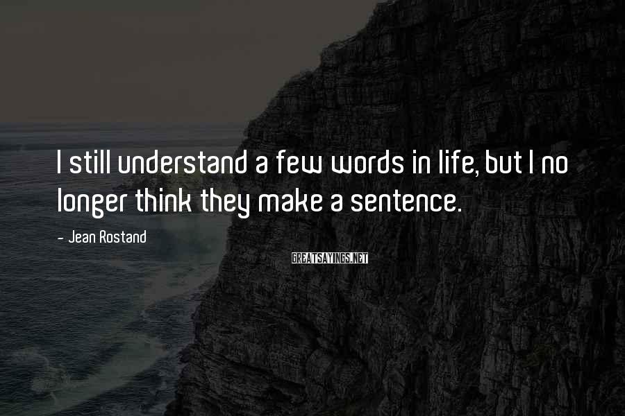 Jean Rostand Sayings: I still understand a few words in life, but I no longer think they make