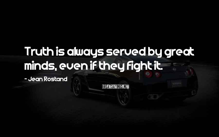 Jean Rostand Sayings: Truth is always served by great minds, even if they fight it.