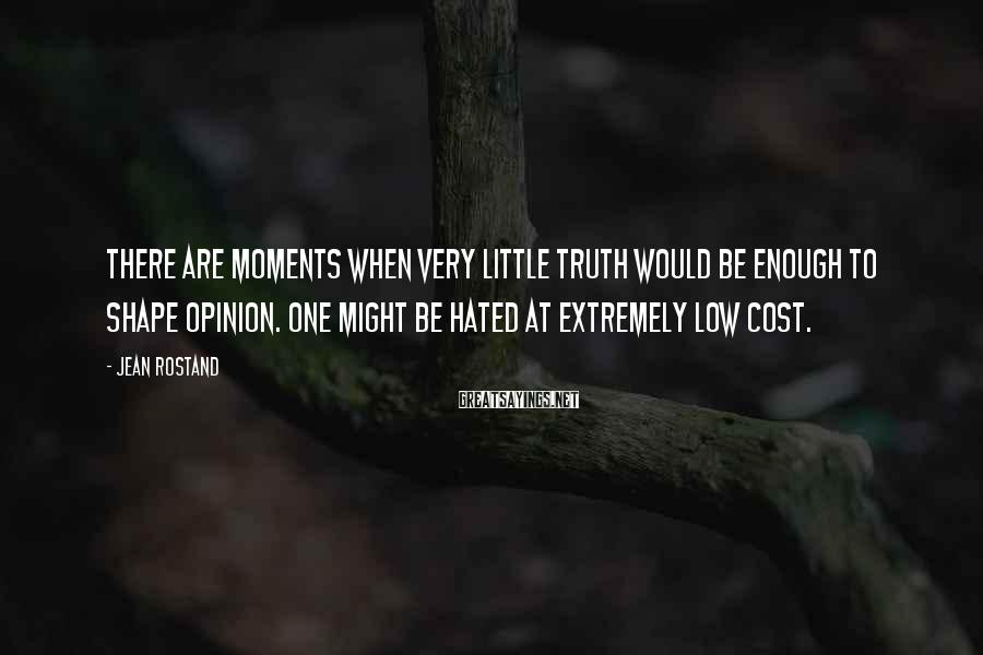 Jean Rostand Sayings: There are moments when very little truth would be enough to shape opinion. One might