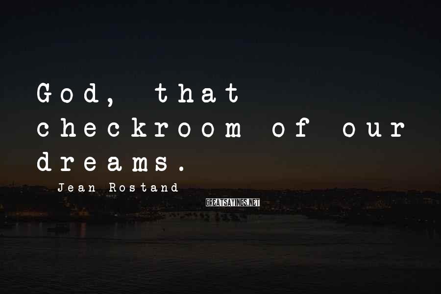 Jean Rostand Sayings: God, that checkroom of our dreams.