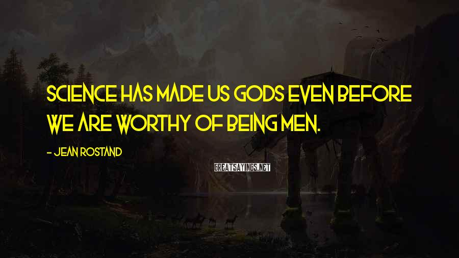 Jean Rostand Sayings: Science has made us gods even before we are worthy of being men.