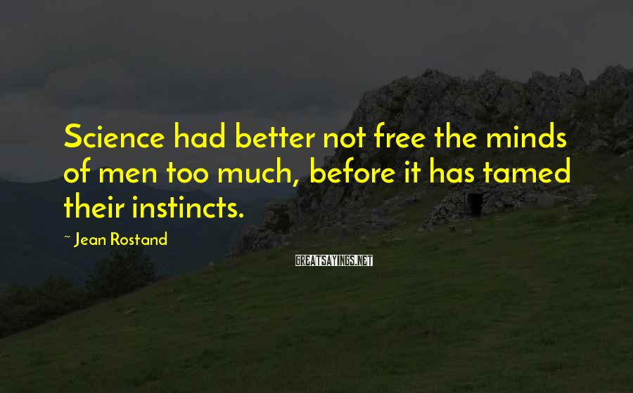 Jean Rostand Sayings: Science had better not free the minds of men too much, before it has tamed