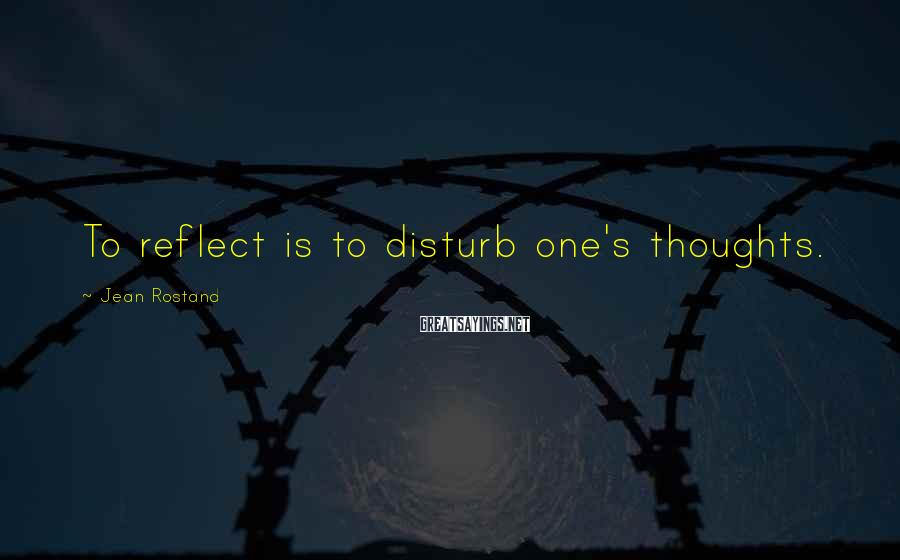 Jean Rostand Sayings: To reflect is to disturb one's thoughts.