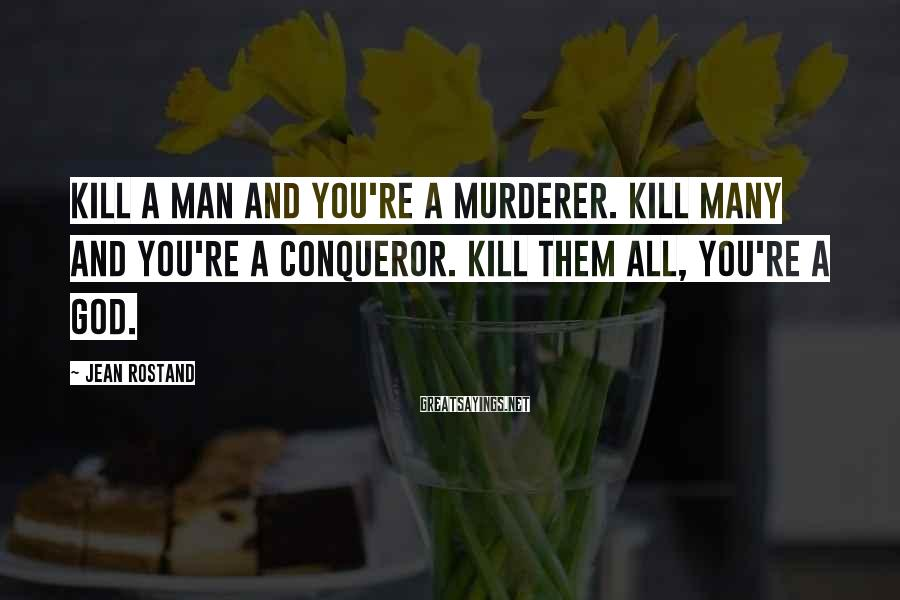Jean Rostand Sayings: Kill a man and you're a murderer. Kill many and you're a conqueror. Kill them