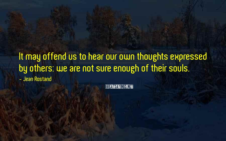 Jean Rostand Sayings: It may offend us to hear our own thoughts expressed by others: we are not