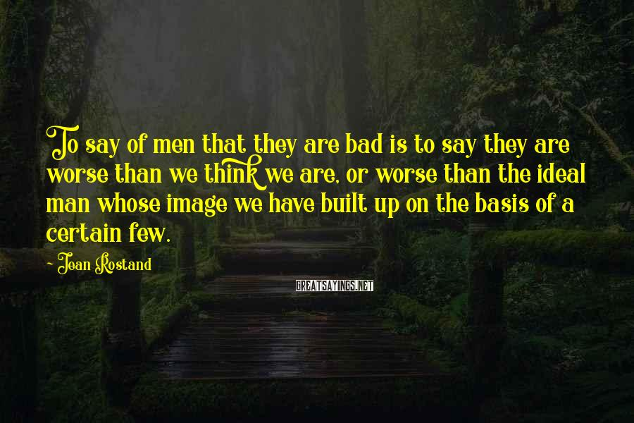 Jean Rostand Sayings: To say of men that they are bad is to say they are worse than