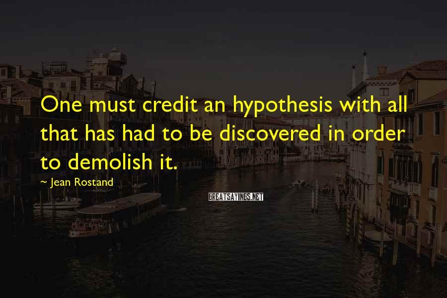 Jean Rostand Sayings: One must credit an hypothesis with all that has had to be discovered in order