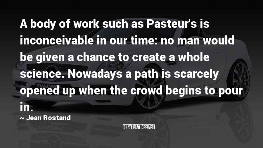 Jean Rostand Sayings: A body of work such as Pasteur's is inconceivable in our time: no man would