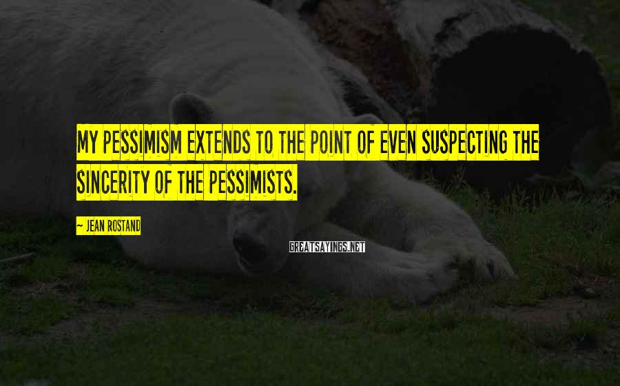 Jean Rostand Sayings: My pessimism extends to the point of even suspecting the sincerity of the pessimists.