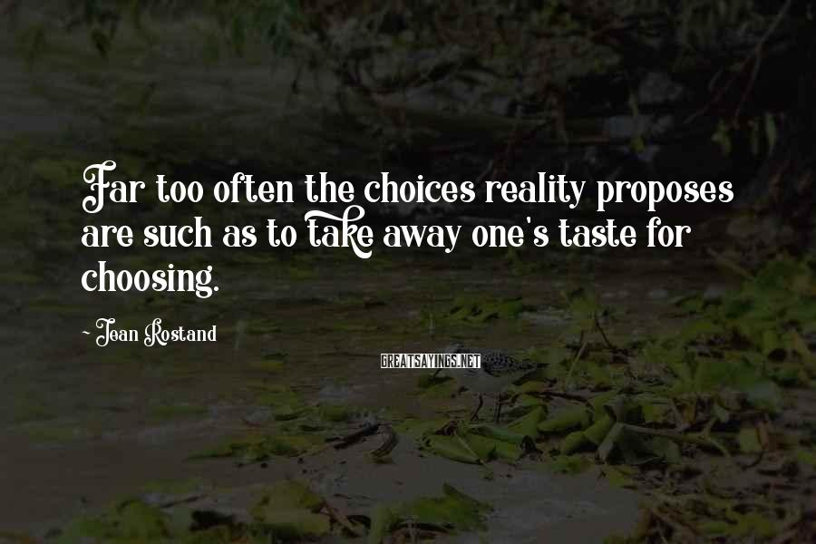Jean Rostand Sayings: Far too often the choices reality proposes are such as to take away one's taste