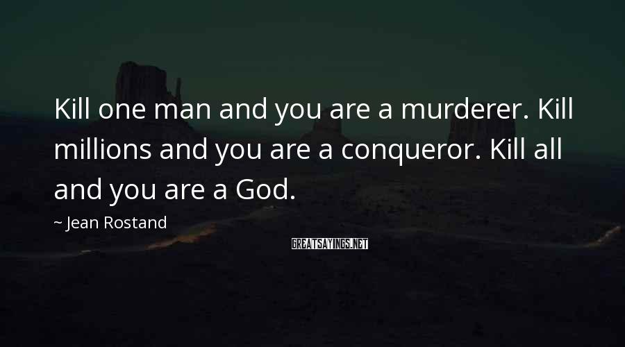 Jean Rostand Sayings: Kill one man and you are a murderer. Kill millions and you are a conqueror.