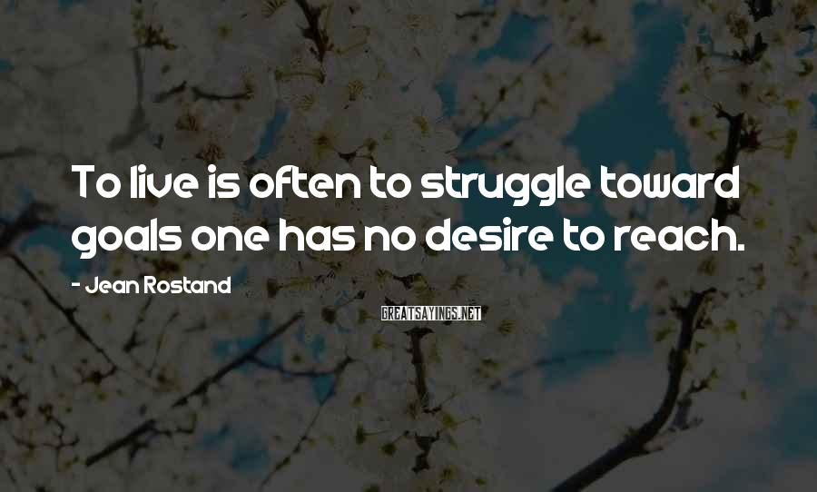 Jean Rostand Sayings: To live is often to struggle toward goals one has no desire to reach.